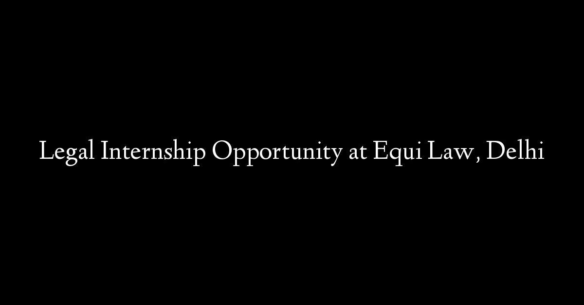 Legal Internship Opportunity at Equi Law, Delhi