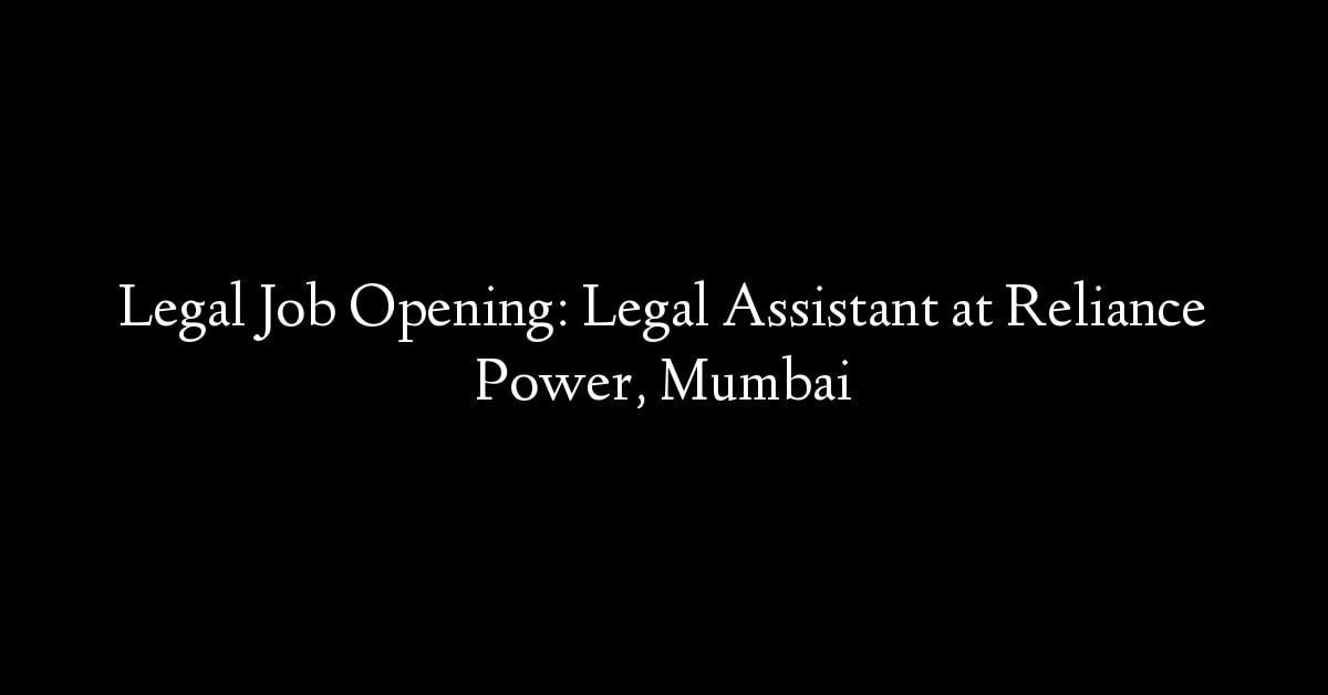 Legal Job Opening: Legal Assistant at Reliance Power, Mumbai