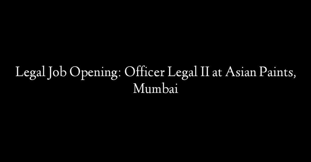 Legal Job Opening: Officer Legal II at Asian Paints, Mumbai